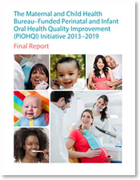cover of The Maternal and Child Health Bureau–Funded Perinatal and Infant Oral Health Quality Improvement (PIOHQI) Initiative 2013–2019: Final Report